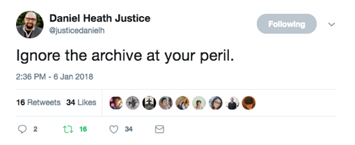 "Tweet by Daniel Heath Justice reading ""Ignore the archive at your own peril."""